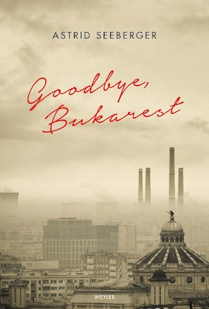 Goodbye, Bukarest / Astrid Seeberger